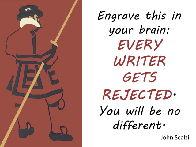 """""""Engrave this on your brain. Every writer gets rejected. You will be no different."""" --John Scalzi"""