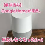 【解決済み】突然GoogleHomeを呼んでも全く反応しなくなった。