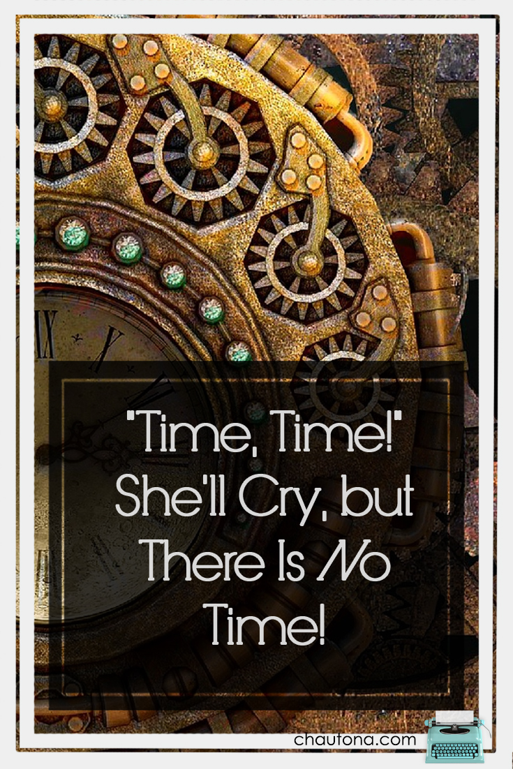 """Time, Time!"" She'll Cry, but There Is No Time!"