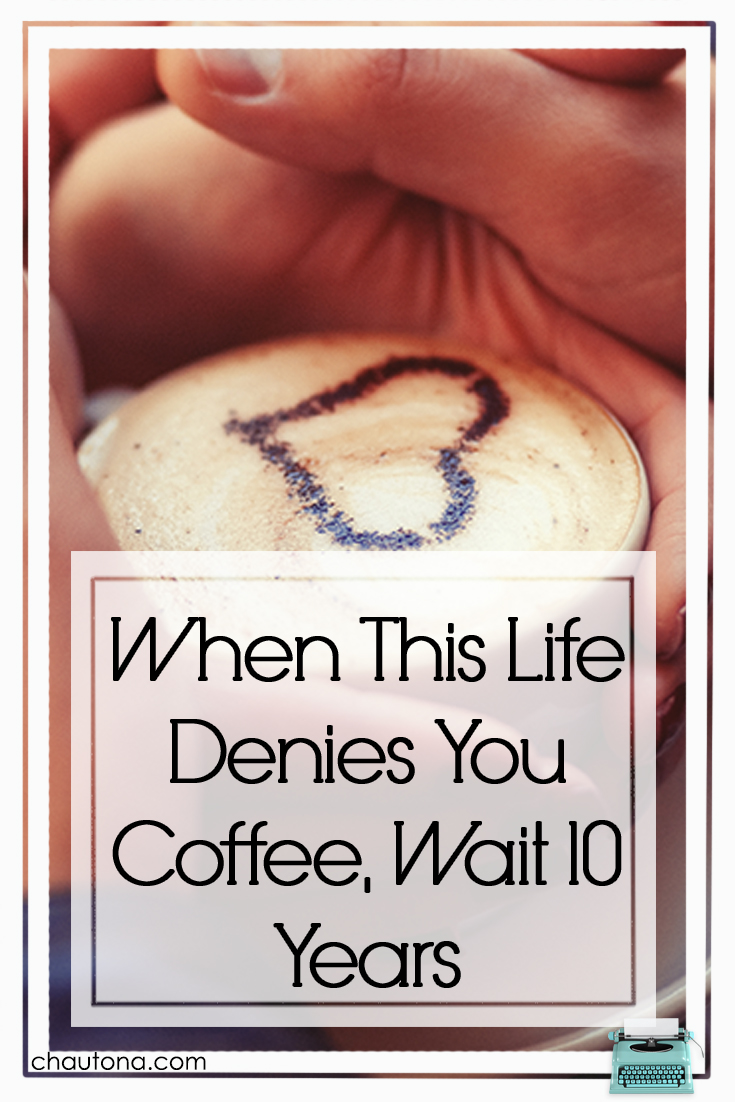 When This Life Denies You Coffee, Wait 10 Years