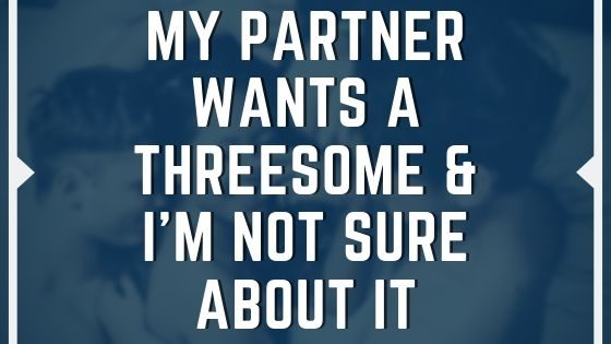 My Partner Wants A Threesome & I'm Not Sure About It!