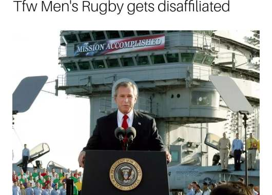 George W. Bush stands in front of a banner declaring 'Mission Accomplished'. Above is the caption, 'that feeling when Men's Rugby gets disaffiliated'.