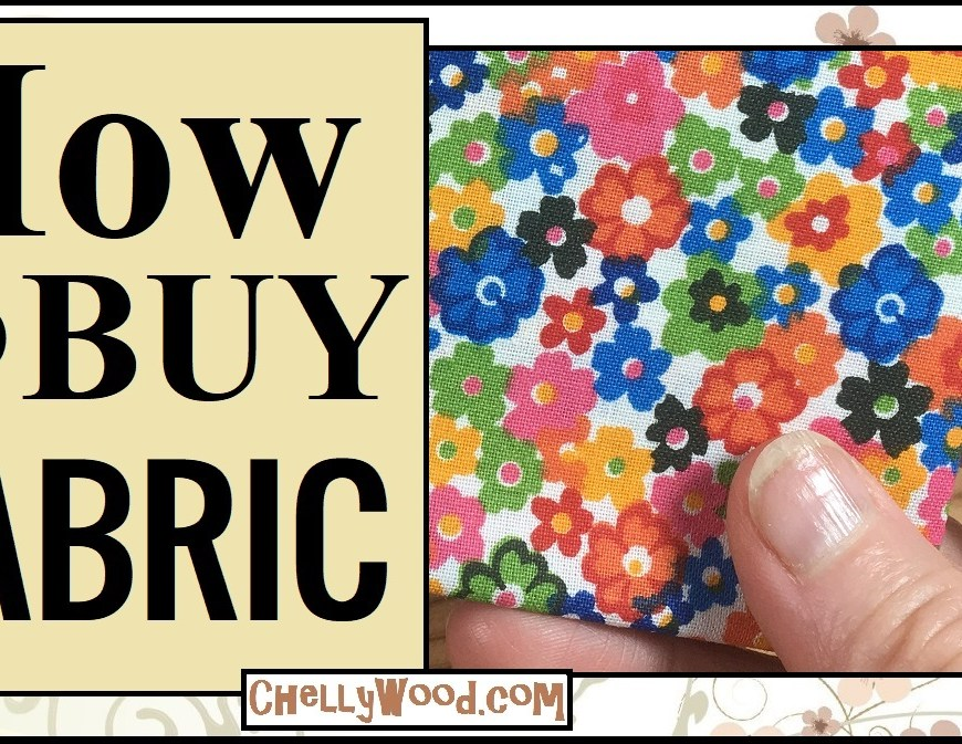 """Image shows a caucasian person's fingers holding fabric that has been decorated with an array of bright-colored flowers. Overlay says, """"How to Buy Fabric"""" and offers the URL ChellyWood.com"""