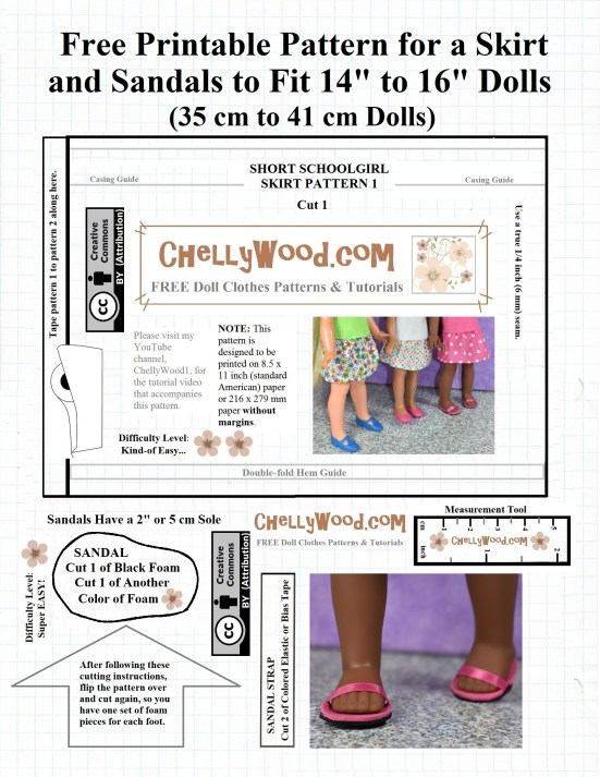 "The image shows a printable rectangular skirt pattern for dolls that measure 14 inches, 15 inches, or 16 inches tall. This skirt pattern is called the ""short schoolgirl pattern"" for dolls, and it's one of two patterns that have been designed to fit any number of different dolls that range in size between the American Girl company's Wellie Wisher doll size and the Hearts for Hearts girl dolls. There's a photograph of three different dolls wearing this skirt after it has been sewn using this sewing pattern for the ""schoolgirls' short skirt"": the Velvet doll from the Crissy doll line, the Consuelo doll from the Hearts4Hearts Girls, and Kendall from American Girl's Wellie Wisher line of dolls. This simple-to-sew elastic waist skirt pattern comes in two pieces which you must print, cut out, and tape together. This free pattern (pattern 1 from the two patterns required) also includes a pattern for making doll sandals to fit dolls in this 14"" to 16"" height range. The sandal measures 2 inches or 5 cm from heel to toe. It's one and one-quarter inches across at the widest point of the foot (3.2 cm). The sandal craft project uses black foam, another color of foam to form the sole, and either a ribbon or bias tape to form the strap. You could also use colored elastic to form the strap. This pattern is marked with ""Creative Commons Attribution"" which means you should acknowledge where the pattern came from if you wish to use it. The pattern also offers a watermark of the website ChellyWood.com, where you can also find tutorial videos showing you how to make the skirt and the sandals."
