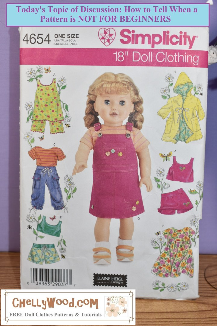 "The image shows Simplicity 18"" doll clothes pattern #4654 which includes patterns for making a lined hooded raincoat or coverup, a tank top and skort, a short-sleeved everyday dress, a sunny sleeveless top with capri pants, a T-shirt with cargo pants, and a crop top with skort or shorts. There's also an 18-inch doll pictured on the pattern wearing a denim jumper with overall straps. The doll wears a striped tee shirt under the overall-style jumper. (This is ""jumper"" in the US sense of the word -- not a ""sweater"" as we'd say in the US, but more of a dress with the style of overalls). The watermark on this photo reminds us to visit ChellyWood.com for free, printable sewing patterns for making doll clothes to fit dolls of many shapes and all different sizes. This image also has a header that says, ""Today's topic of discussion: what makes a pattern difficult for beginners?"" And in fact, if you navigate to the link to the article that accompanies this image, doll clothing designer, YouTuber, and writer Chelly Wood discusses all the features that make this particular pattern difficult for a beginner who is just learning to sew. This article is designed to help anyone who teaches sewing classes, is teaching another person how to sew, or people who are, themselves, just learning to sew, what to avoid when purchasing store-bought patterns."