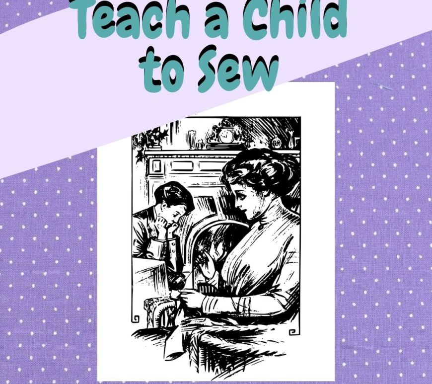 """The heading, """"Teach a Child to Sew"""" floats above a vintage image of a woman sewing with her son looking bored in the background (Victorian era image)."""