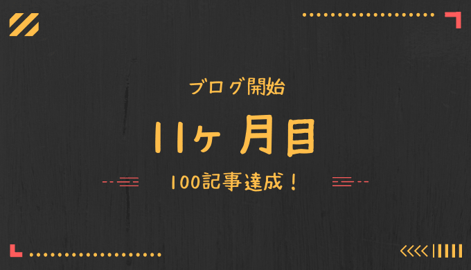 ブログ開設から11ヶ月経過。100記事達成!現時点でのPV数は?!