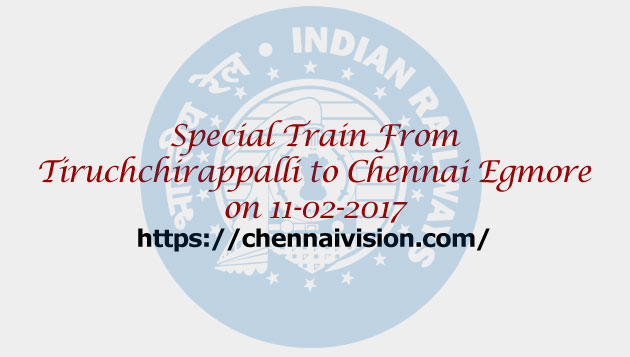 Special fare special trains between Tiruchchirappalli to Chennai Egmore on 11-02-2017