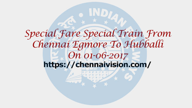 Special Fare Special Train From Chennai Egmore To Hubballi On 01-06-2017