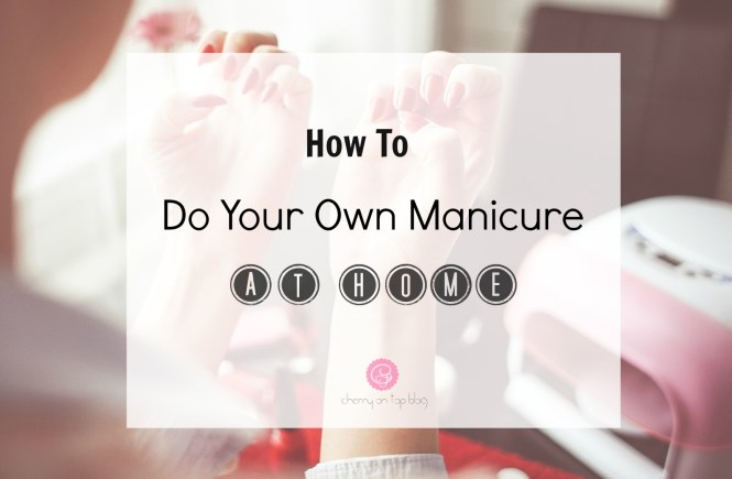 Do Your Own Manicure and Start Saving| Cherry On Top