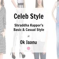 Celeb Style: Shraddha Kapoor's Style in Ok Jaanu| Flaunt Your Basics