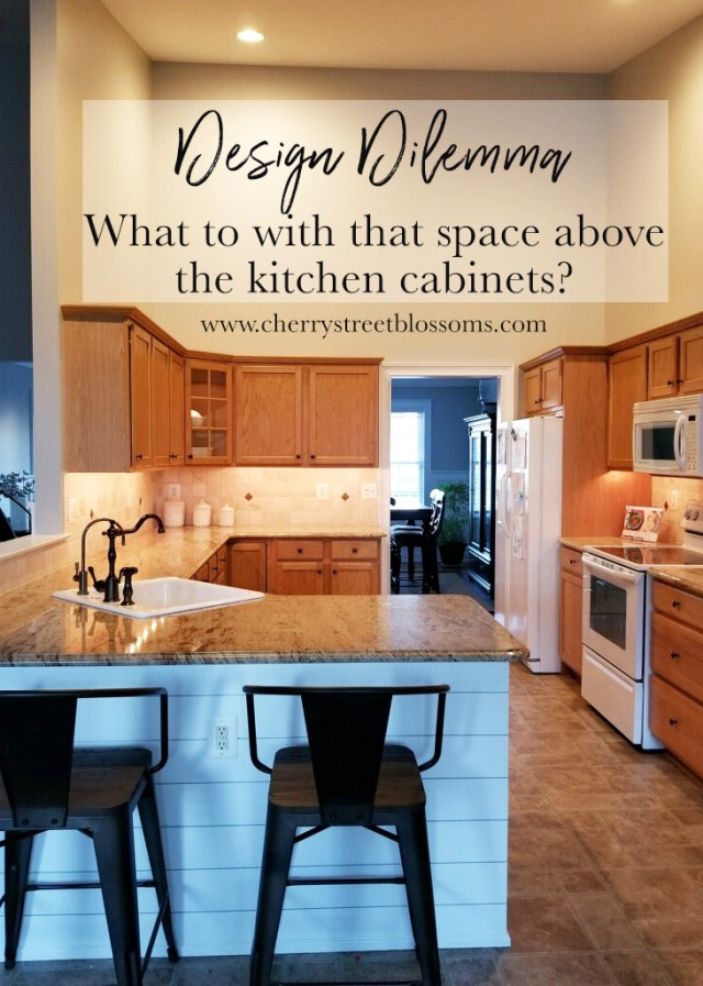 Design Dilemma What To Do With The Space Above My Kitchen Cabinets