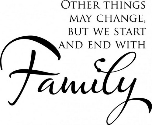 Quote: Other Things may Change, but we start and end with Family