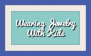Tips for Wearing Jewelry Around Kids
