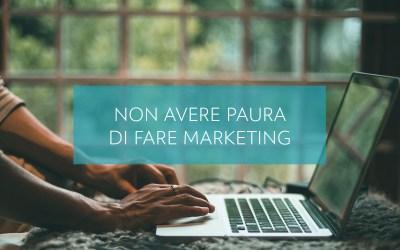 Non avere paura di fare marketing