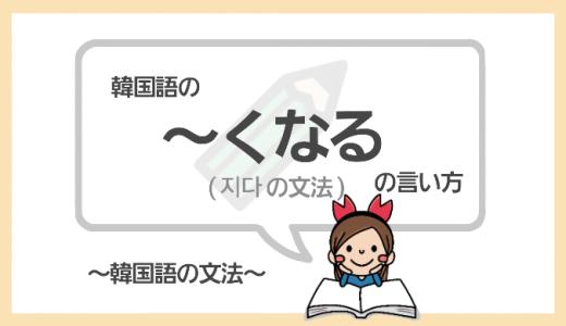 「~くなる」を韓国語で言うと?【지다】をマスターしよう!