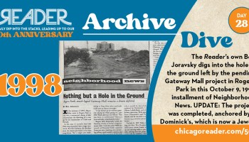 Archive Dive Day 28, 1998: The Reader's own Ben Joravsky digs into the hold in the ground left by the pending Gateway Mall project in Rogers Park in this October 9, 1998 installment of Neighborhood News. UPDATE: The project was completed, anchored by a Dominick's, which is now a Jewel.