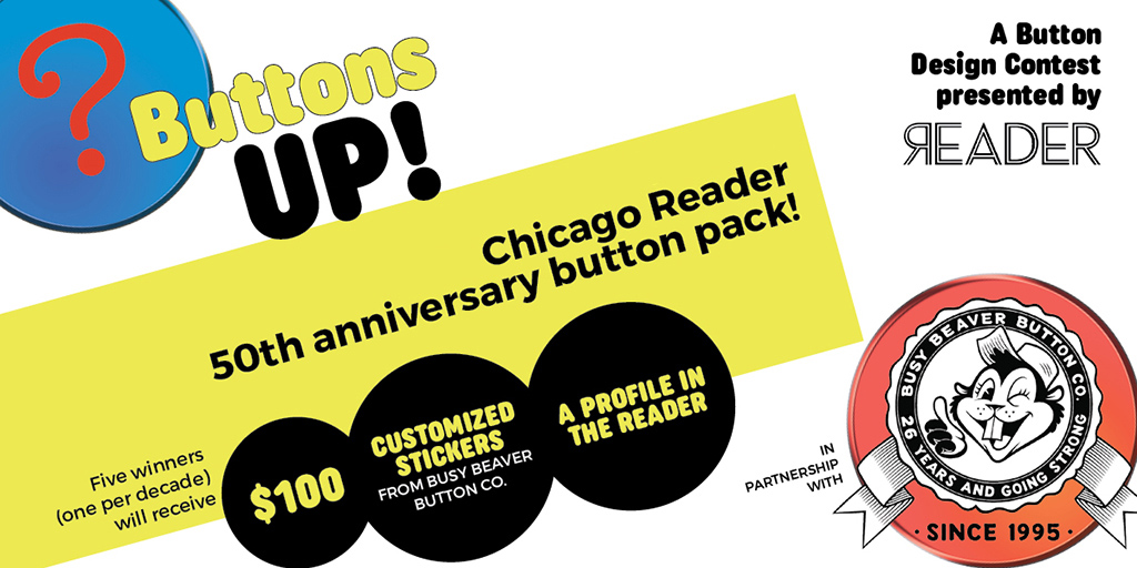 Buttons Up! A button design contest presented by the Reader in partnership with Busy Beaver Button Co. Chicago Reader 50th Anniversary button pack! Five winners (one per decade) will receive: $100, customized stickers from Busy Beaver Button Co., and a profile in the Reader