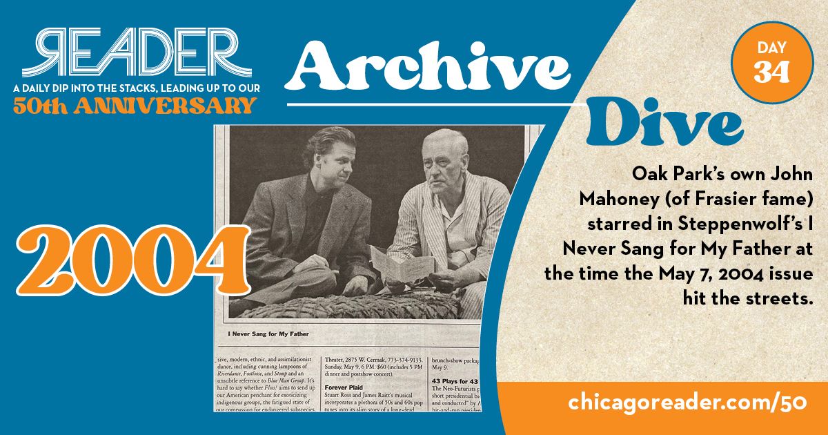 Reader Archive Dive Day 34, 2004: Oak Park's own John Mahoney (of Frasier fame) starred in Steppenwolf's I Never Sang for My Father at the time the May 7, 2004 issue hit the streets.