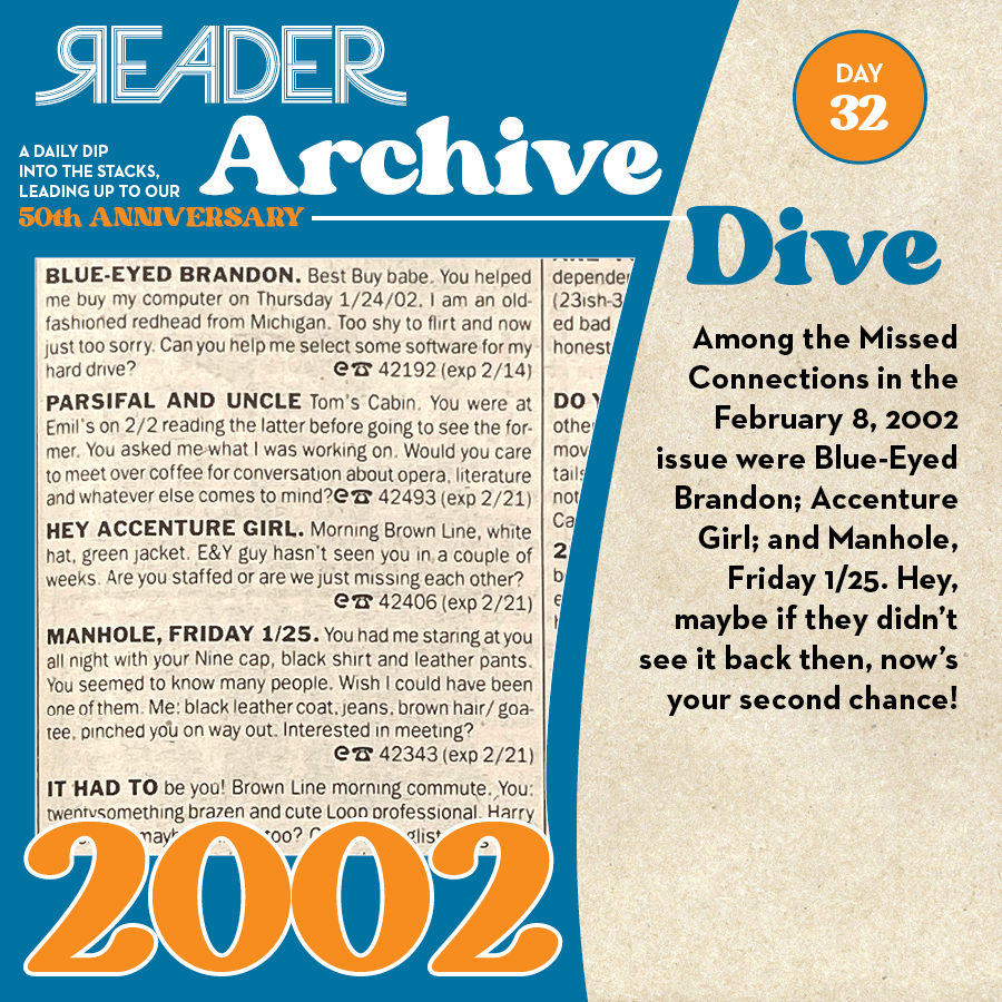 2002: Among the Missed Connections in the February 8, 2002 issue were Blue-Eyed Brandon; Accenture Girl; and Manhole, Friday 1/25. Hey, maybe if they didn't see it back then, now's your second chance!