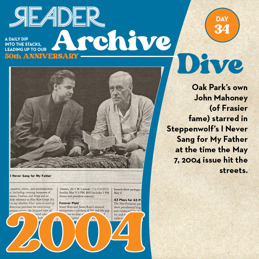 2004: Oak Park's own John Mahoney (of Frasier fame) starred in Steppenwolf's I Never Sang for My Father at the time the May 7, 2004 issue hit the streets.