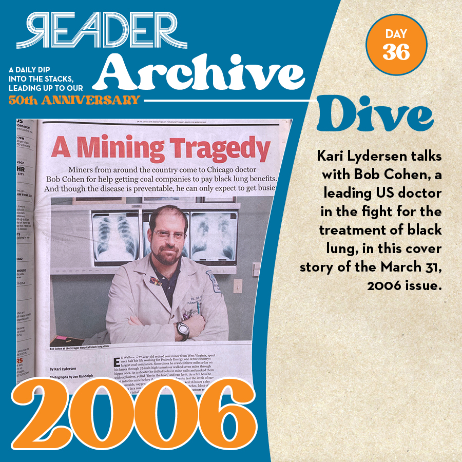 2006: Kari Lydersen talks with Bob Cohen, a leading US doctor in the fight for the treatment of black lung, in this cover story of the March 31, 2006 issue.