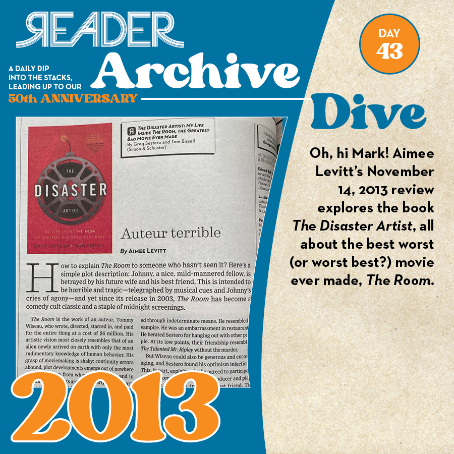 2013: Oh, hi Mark! Aimee Levitt's November 14, 2013 review explores the book The Disaster Artist, all about the best worst (or worst best?) movie ever made, The Room.