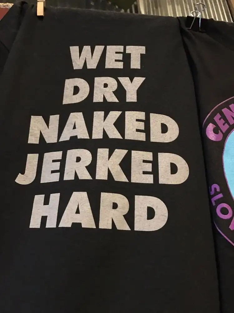 """Central BBQ's Old Shirts, """"Wet, Dry, Naked, Jerked, Hard"""""""