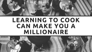 Learning to cook can make you a millionaire