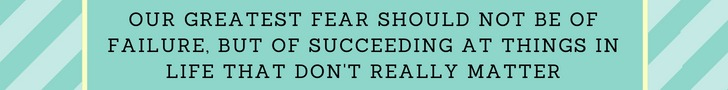 Our greatest fear should not be of failure, but of succeeding at things in life that don't really matter.jpg