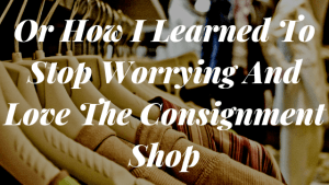 Or How I Learned To Stop Worrying And Love The Consignment Shop