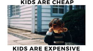Kids are cheap, kids are expensive