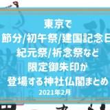 【2021月2月】東京で頂ける初午祭/節分/建国記念日/紀元祭/祈年祭など限定御朱印が登場する神社仏閣まとめ