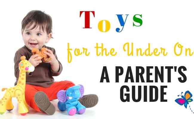 Toys For The Under Ones A Parent S Guide
