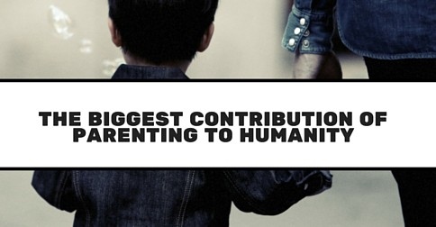 The Biggest Contribution Of Parenting To Humanity