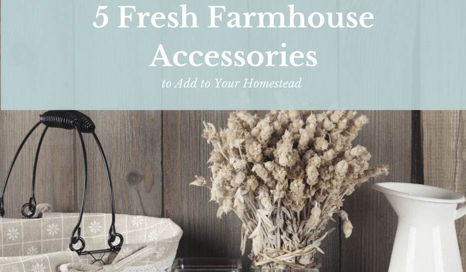 5 Fresh Farmhouse Accessories to Add to Your Homestead