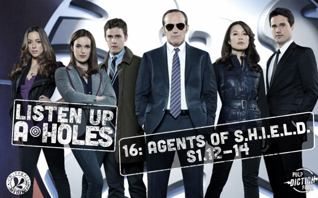 Listen Up A-Holes #16. Agents of S.H.I.E.L.D. (S1.12-14)