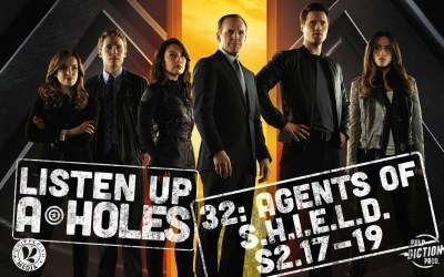 Listen Up A-Holes #32: Agents of S.H.I.E.L.D. (S2.17-19)