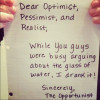 Dear-optimist-pessimist-realist-while-you-were-arguing-about-the-glass-of-water-i-drank-it