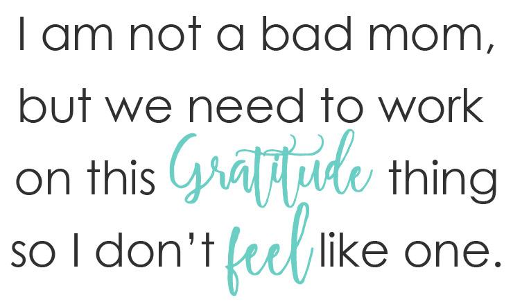 I am not a bad mom, but we need to work on this gratitude thing