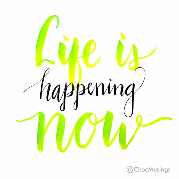 Life is Happening Now Hand Lettered Quote