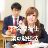 社会福祉士 もっとも楽で簡単な勉強法♪余計な勉強は一切いらず模擬試験も要りません
