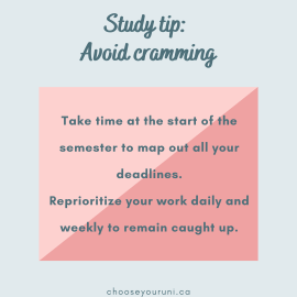 """Light blue background with dark teal title that reads, """"Study tip: Avoid cramming."""" Light pink textbox with dark teal text that reads, """"Take time at the start of the semester ot map out all your deadlines. Reprioritize your work daily and weekly to remain caught up."""" And small text at the bottom reads, """"Chooseyouruni.ca."""""""