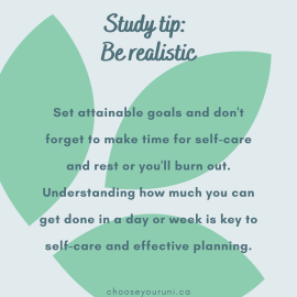 """Light blue background with light green leaf pattern. Dark teal text reads, """"Study tip: Be realistic. Set attainainable goals and don't forget to make time for self-care and rest or you'll burn out. Understanding how much you can get done in a day or week is key to self-care and effective planning."""