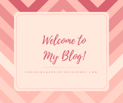 Welcome to My Blog! | Choosing Hope in the Journey