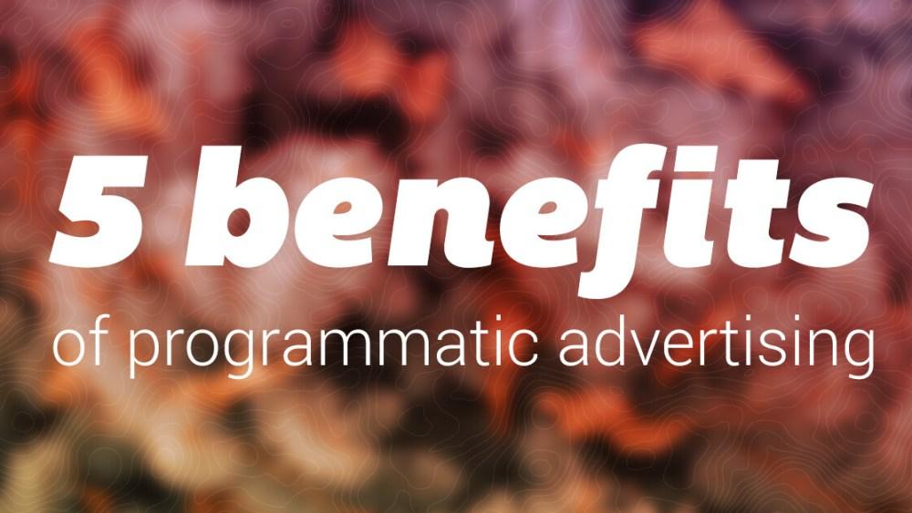 Top 5 benefits of programmatic advertising