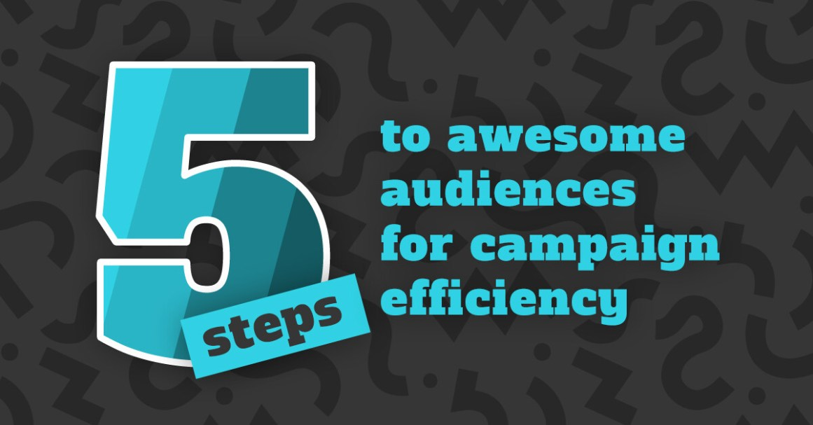 Five steps to awesome audiences for campaign efficiency