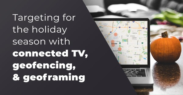 Targeting for the holiday season with connected TV, geofencing, & geoframing
