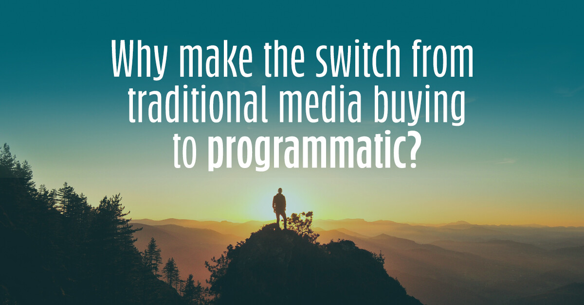 Why make the switch from traditional media buying to programmatic