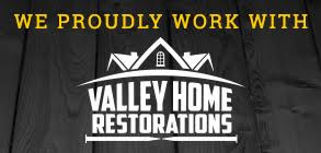 We proudly work with Valley Home Restorations